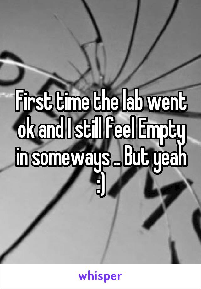 First time the lab went ok and I still feel Empty in someways .. But yeah :)