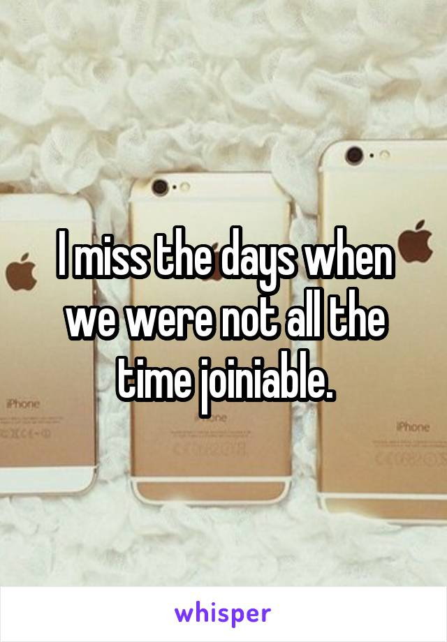 I miss the days when we were not all the time joiniable.