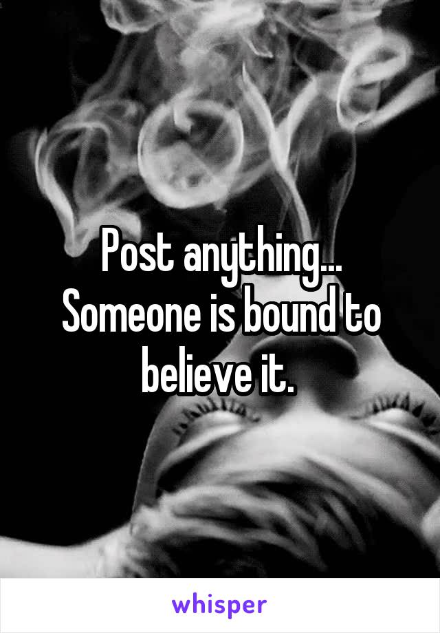 Post anything... Someone is bound to believe it.