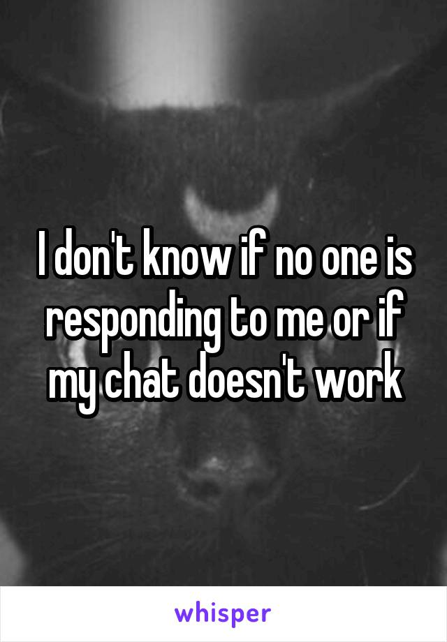 I don't know if no one is responding to me or if my chat doesn't work