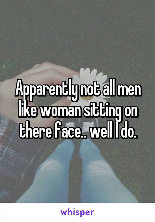 Apparently not all men like woman sitting on there face.. well I do.