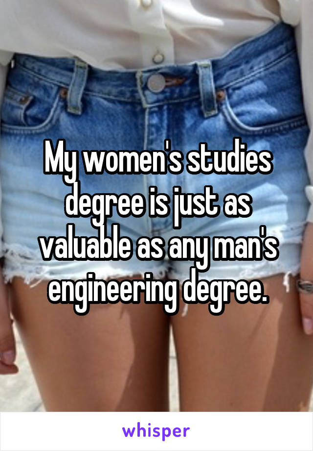 My women's studies degree is just as valuable as any man's engineering degree.