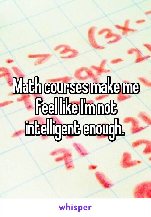 Math courses make me feel like I'm not intelligent enough.