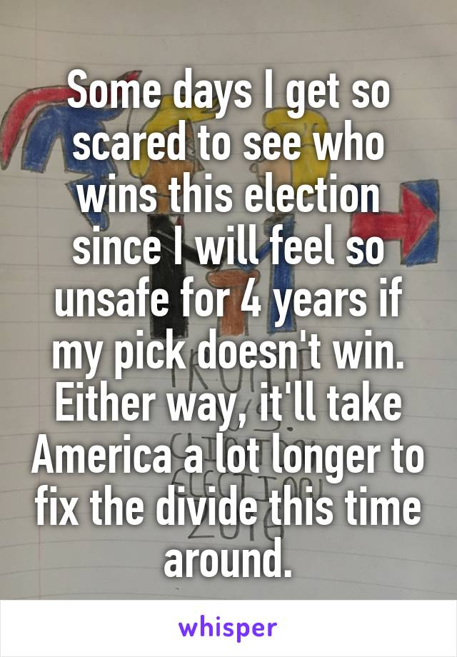 Some days I get so scared to see who wins this election since I will feel so unsafe for 4 years if my pick doesn't win. Either way, it'll take America a lot longer to fix the divide this time around.