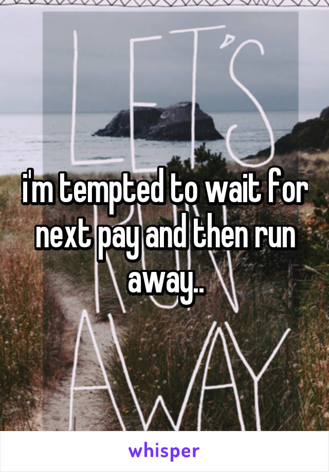 i'm tempted to wait for next pay and then run away..
