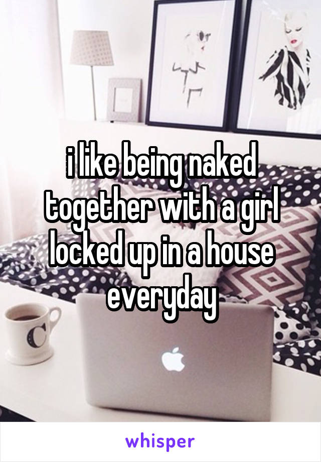 i like being naked together with a girl locked up in a house everyday