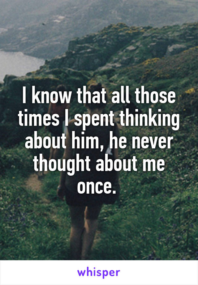 I know that all those times I spent thinking about him, he never thought about me once.