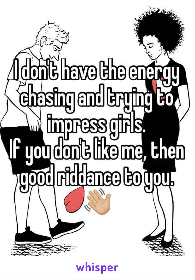 I don't have the energy chasing and trying to impress girls.  If you don't like me, then good riddance to you. 👋🏼