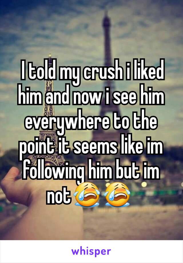 I told my crush i liked him and now i see him everywhere to the point it seems like im following him but im not😭😭