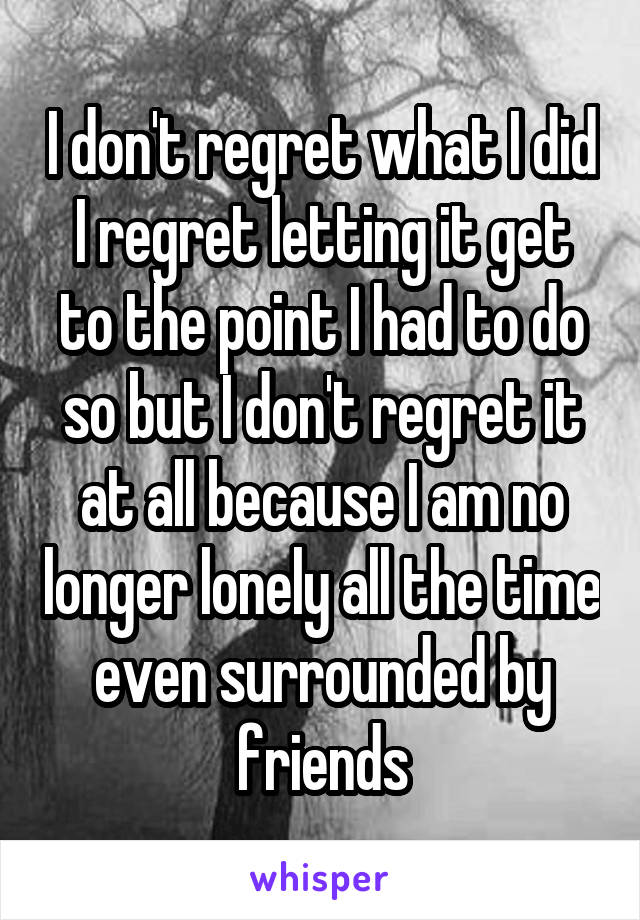 I don't regret what I did I regret letting it get to the point I had to do so but I don't regret it at all because I am no longer lonely all the time even surrounded by friends