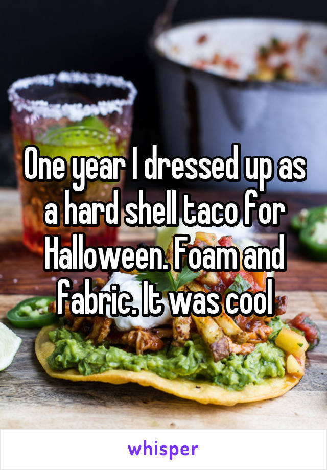 One year I dressed up as a hard shell taco for Halloween. Foam and fabric. It was cool