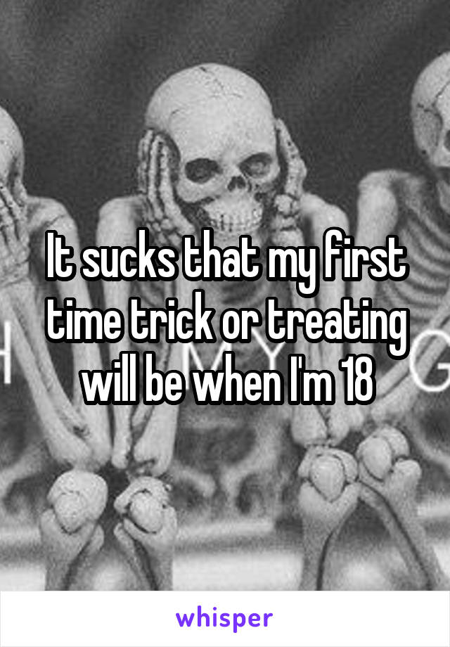 It sucks that my first time trick or treating will be when I'm 18