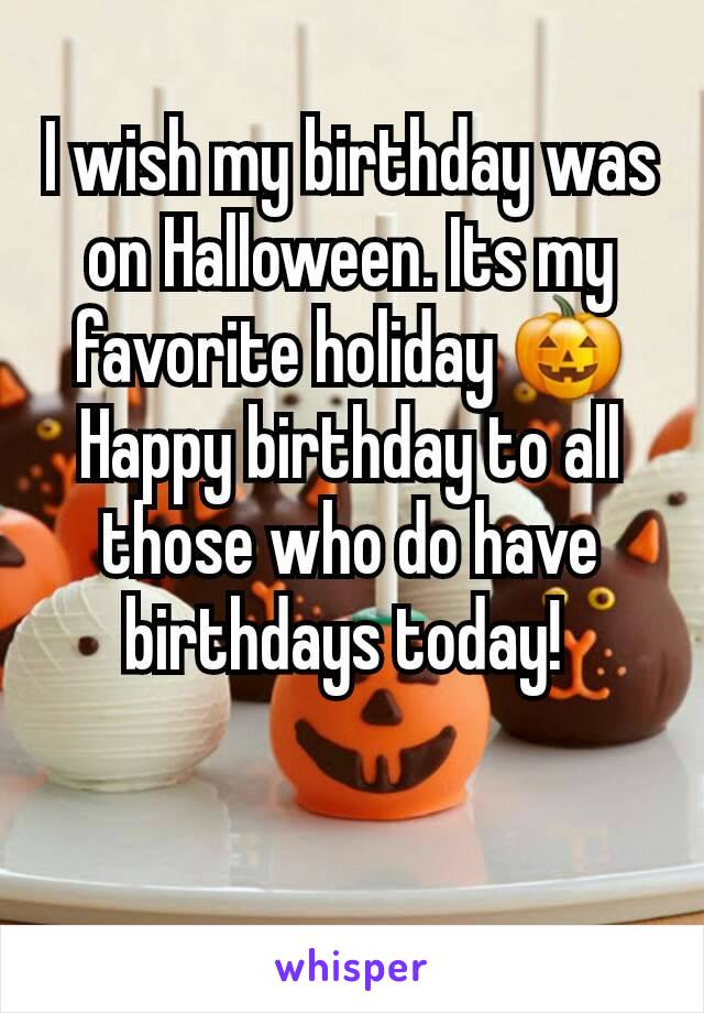 I wish my birthday was on Halloween. Its my favorite holiday 🎃 Happy birthday to all those who do have birthdays today!