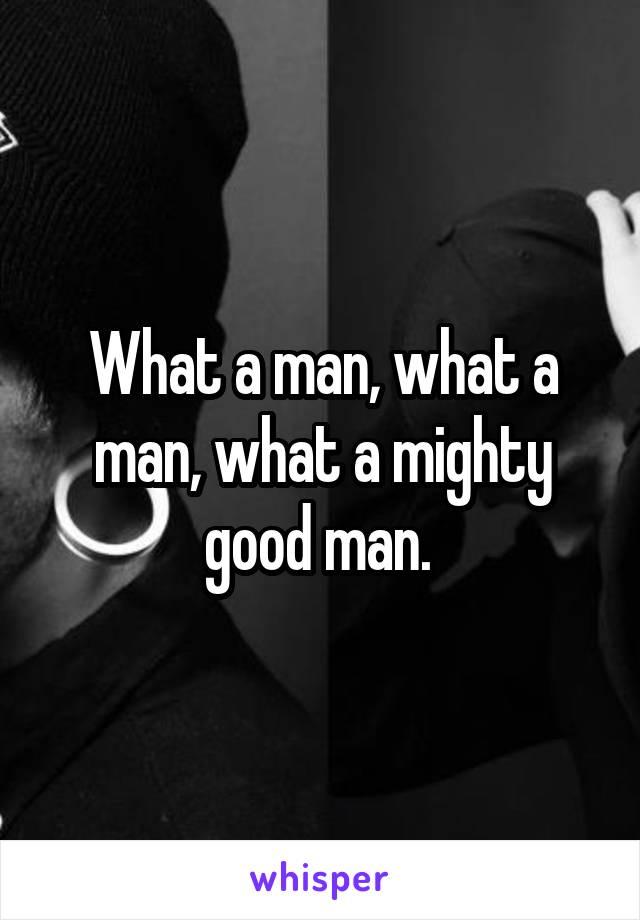 What a man, what a man, what a mighty good man.