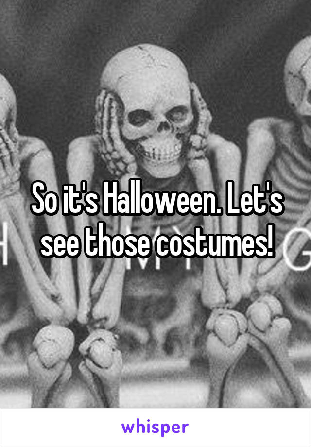 So it's Halloween. Let's see those costumes!
