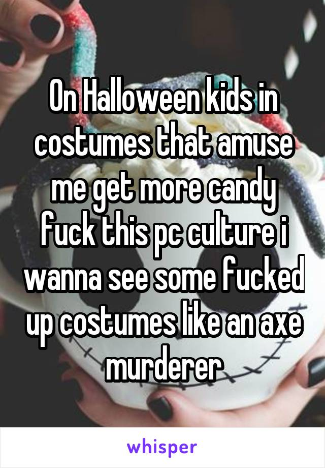 On Halloween kids in costumes that amuse me get more candy fuck this pc culture i wanna see some fucked up costumes like an axe murderer