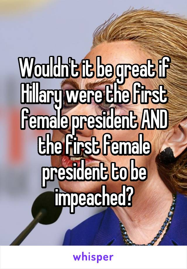 Wouldn't it be great if Hillary were the first female president AND the first female president to be impeached?