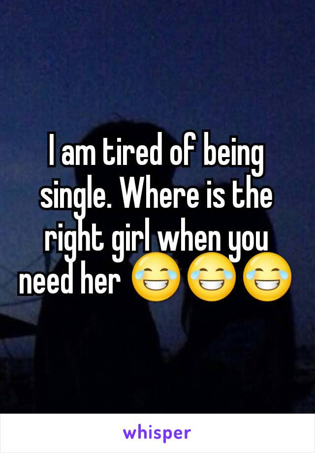 I am tired of being single. Where is the right girl when you need her 😂😂😂