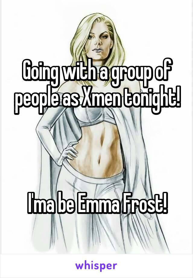 Going with a group of people as Xmen tonight!    I'ma be Emma Frost!