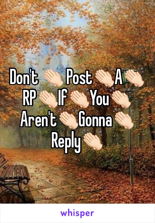 Don't 👏🏻 Post👏🏻A👏🏻RP👏🏻If👏🏻You👏🏻Aren't👏🏻Gonna👏🏻Reply👏🏻