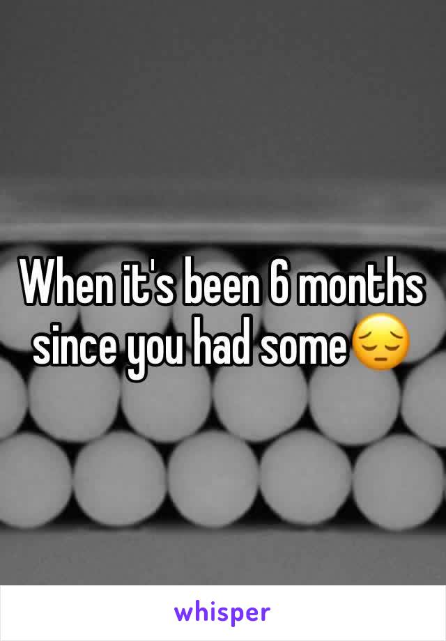 When it's been 6 months since you had some😔