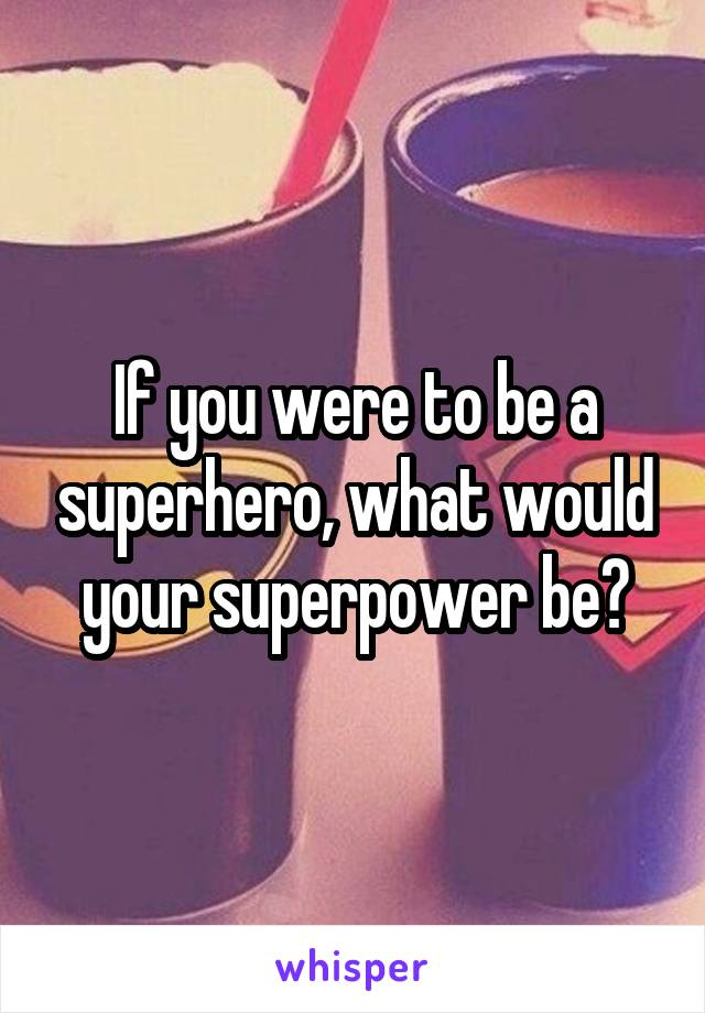If you were to be a superhero, what would your superpower be?