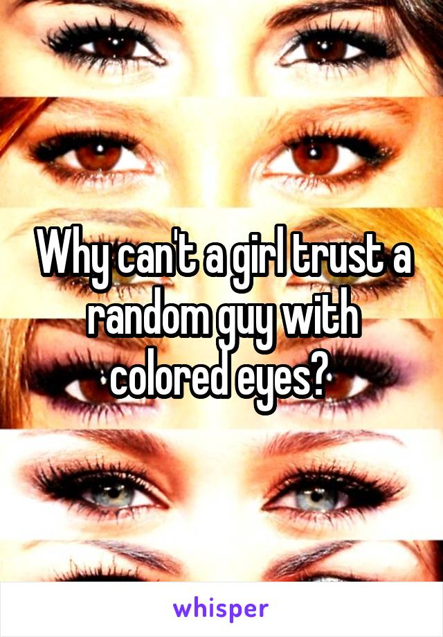 Why can't a girl trust a random guy with colored eyes?