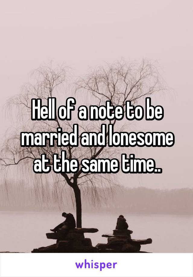 Hell of a note to be married and lonesome at the same time..