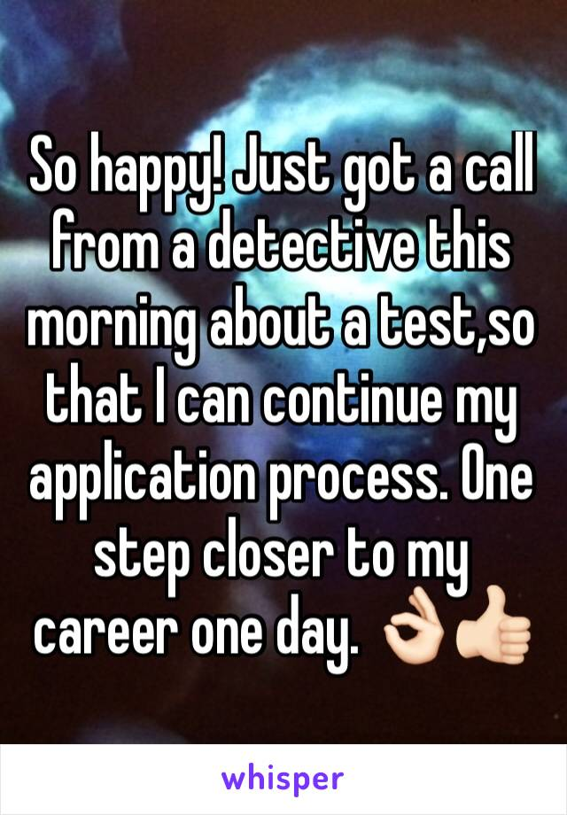 So happy! Just got a call from a detective this morning about a test,so that I can continue my application process. One step closer to my career one day. 👌🏻👍🏻