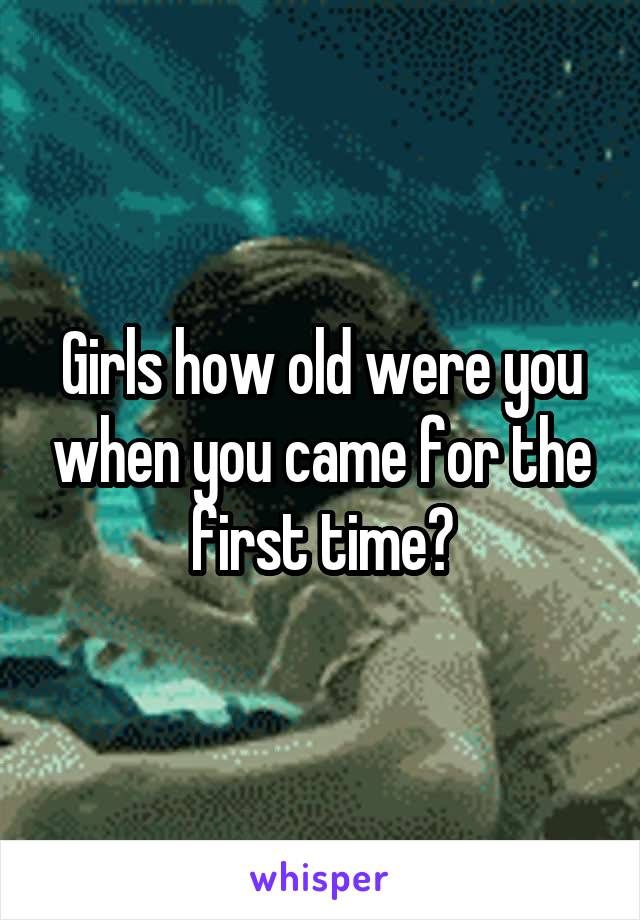 Girls how old were you when you came for the first time?