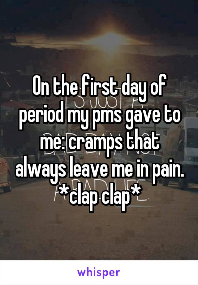 On the first day of period my pms gave to me: cramps that always leave me in pain. *clap clap*