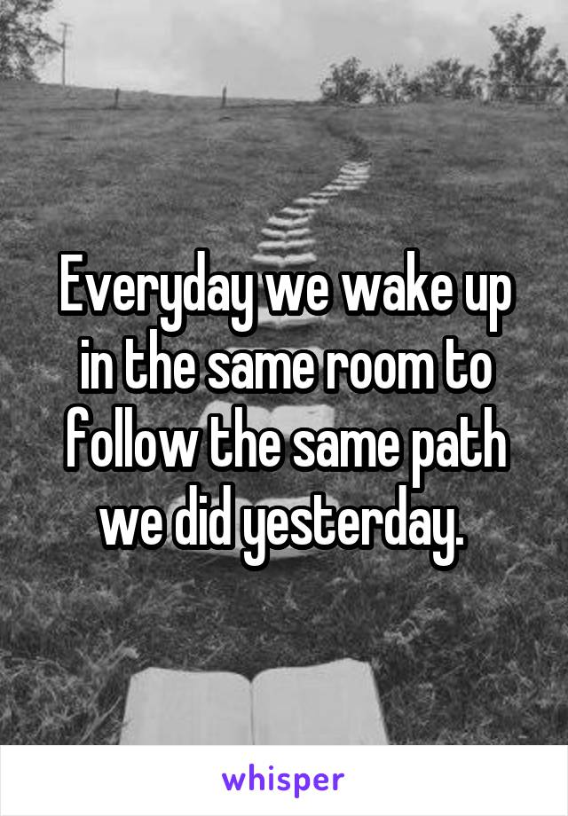 Everyday we wake up in the same room to follow the same path we did yesterday.
