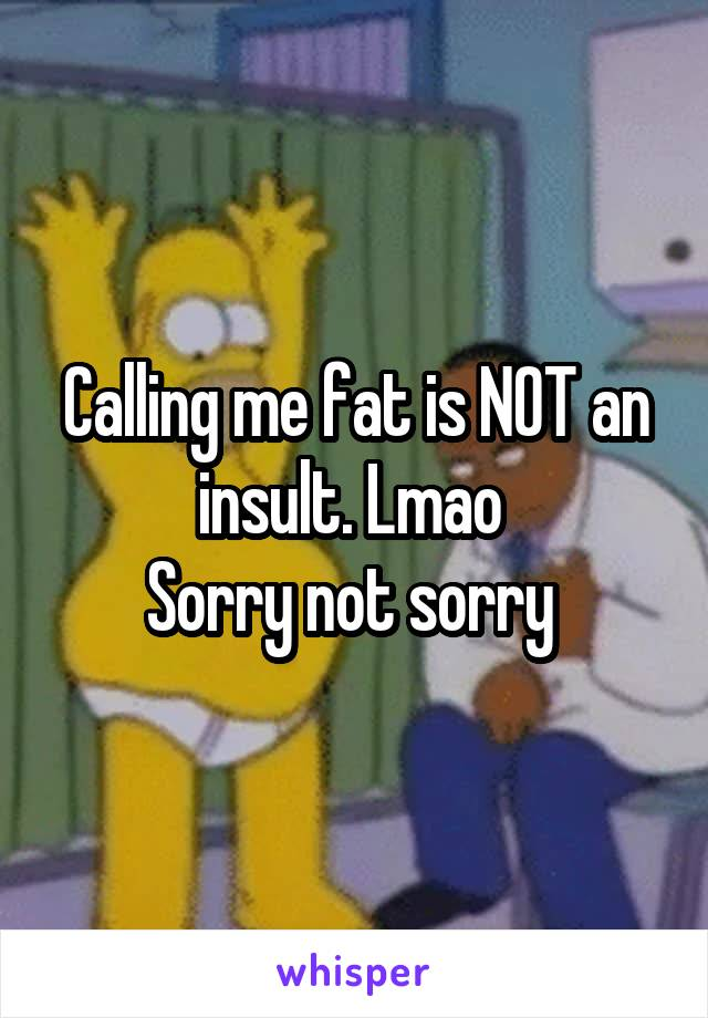 Calling me fat is NOT an insult. Lmao  Sorry not sorry