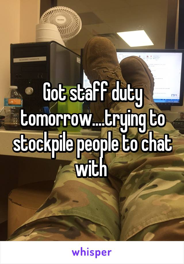 Got staff duty tomorrow....trying to stockpile people to chat with