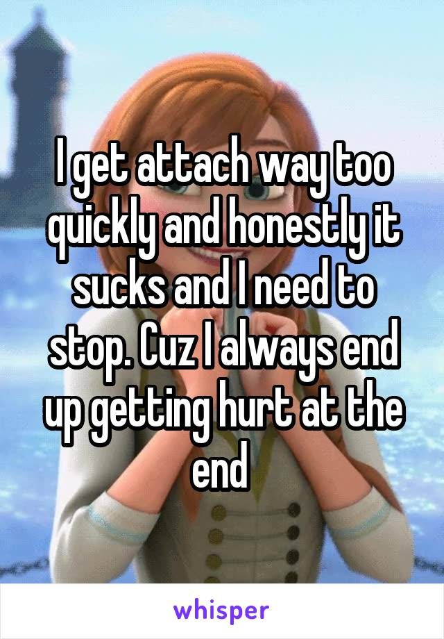 I get attach way too quickly and honestly it sucks and I need to stop. Cuz I always end up getting hurt at the end