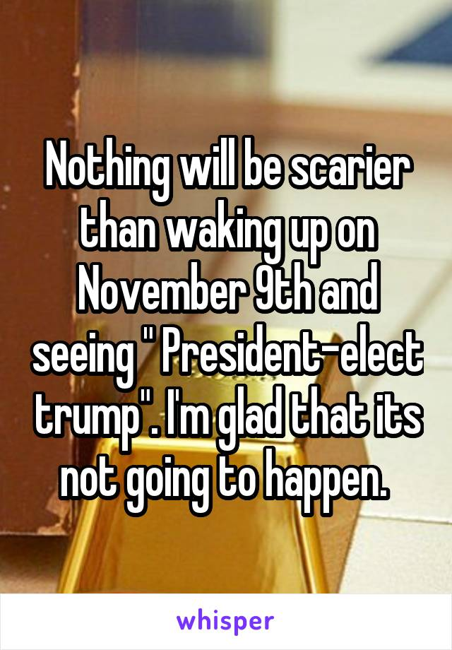 """Nothing will be scarier than waking up on November 9th and seeing """" President-elect trump"""". I'm glad that its not going to happen."""