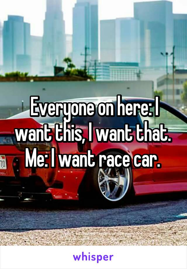 Everyone on here: I want this, I want that.  Me: I want race car.