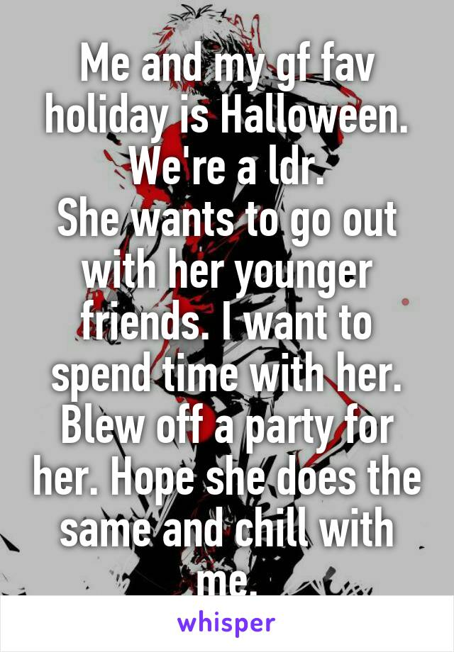 Me and my gf fav holiday is Halloween. We're a ldr. She wants to go out with her younger friends. I want to spend time with her. Blew off a party for her. Hope she does the same and chill with me.
