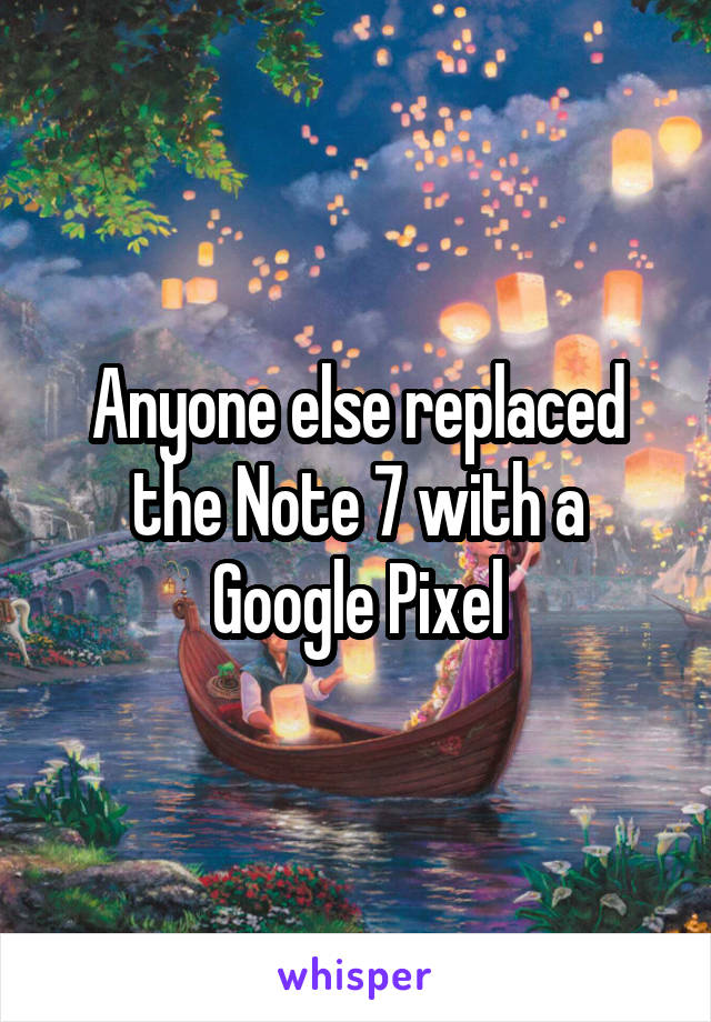 Anyone else replaced the Note 7 with a Google Pixel