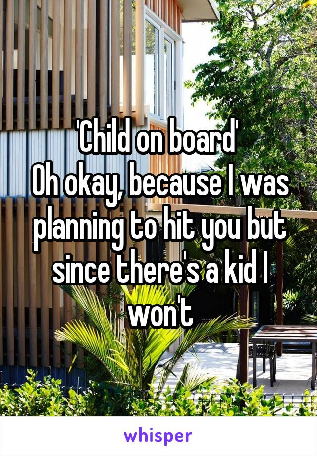 'Child on board'  Oh okay, because I was planning to hit you but since there's a kid I won't
