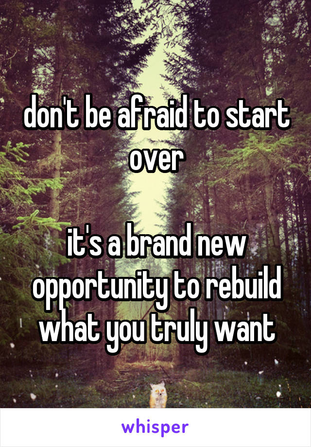 don't be afraid to start over  it's a brand new opportunity to rebuild what you truly want