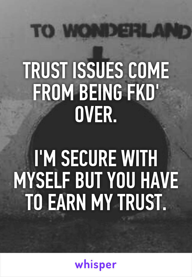 TRUST ISSUES COME FROM BEING FKD' OVER.  I'M SECURE WITH MYSELF BUT YOU HAVE TO EARN MY TRUST.