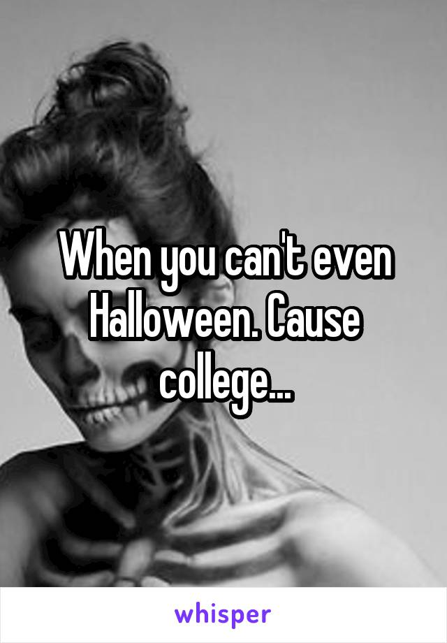 When you can't even Halloween. Cause college...