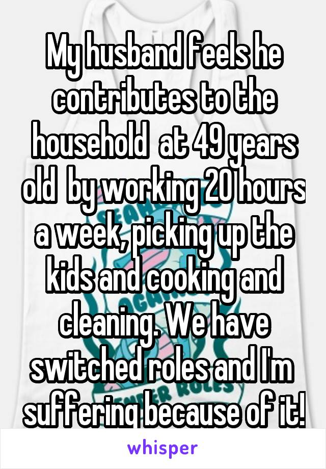 My husband feels he contributes to the household  at 49 years old  by working 20 hours a week, picking up the kids and cooking and cleaning. We have switched roles and I'm  suffering because of it!
