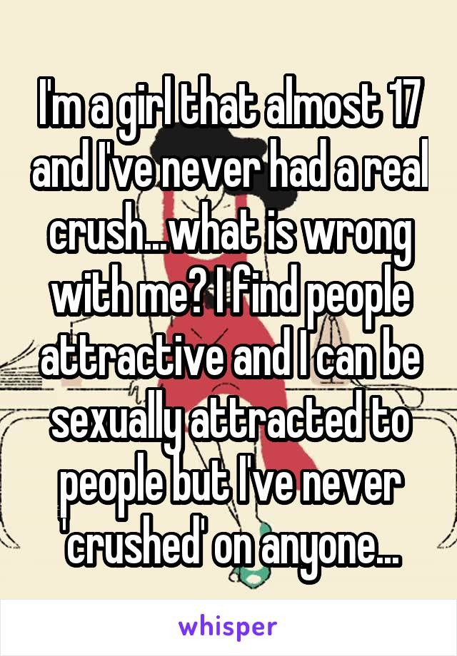 I'm a girl that almost 17 and I've never had a real crush...what is wrong with me? I find people attractive and I can be sexually attracted to people but I've never 'crushed' on anyone...