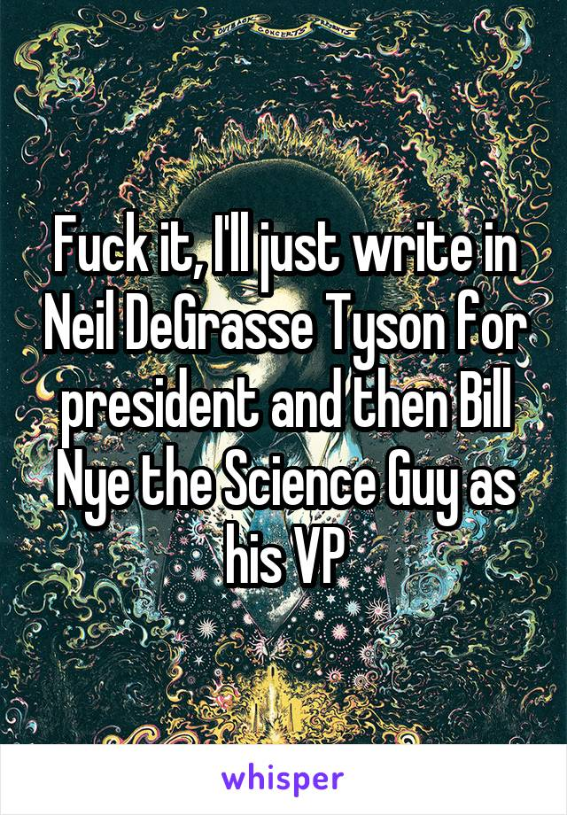 Fuck it, I'll just write in Neil DeGrasse Tyson for president and then Bill Nye the Science Guy as his VP