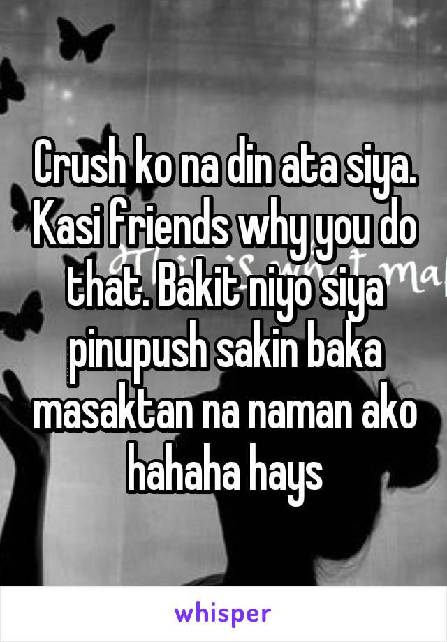 Crush ko na din ata siya. Kasi friends why you do that. Bakit niyo siya pinupush sakin baka masaktan na naman ako hahaha hays