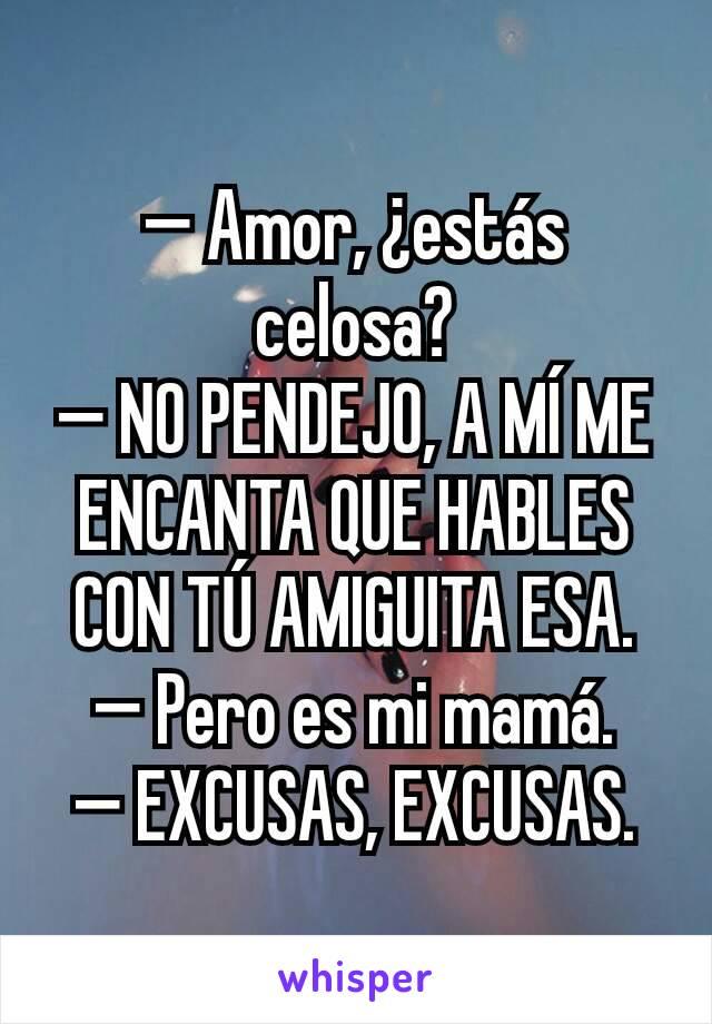 — Amor, ¿estás celosa? — NO PENDEJO, A MÍ ME ENCANTA QUE HABLES CON TÚ AMIGUITA ESA. — Pero es mi mamá. — EXCUSAS, EXCUSAS.