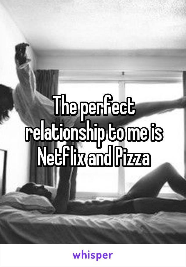 The perfect relationship to me is Netflix and Pizza