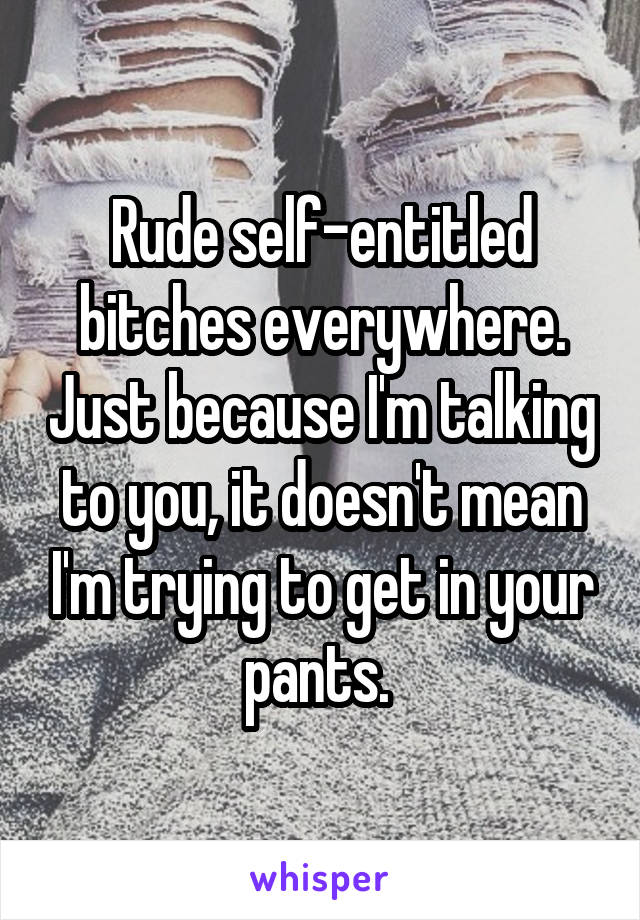 Rude self-entitled bitches everywhere. Just because I'm talking to you, it doesn't mean I'm trying to get in your pants.